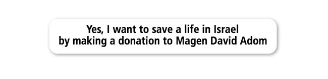 Yes, I want to save a life in Israel by making a donation to Magen David Adom.