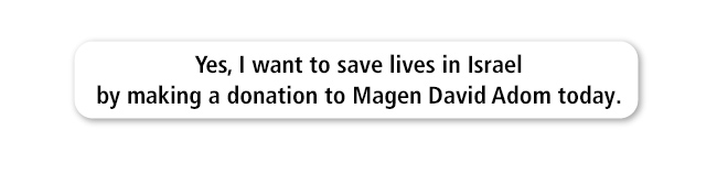 Yes, i want to help save lives in Israel by making a donation to Magen David Adom today.